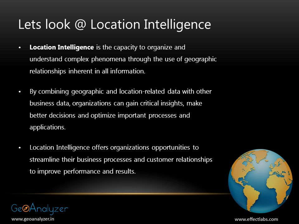 Lets Location Intelligence Location Intelligence is the capacity to organize and understand complex phenomena through the use of geographic relationships inherent in all information.