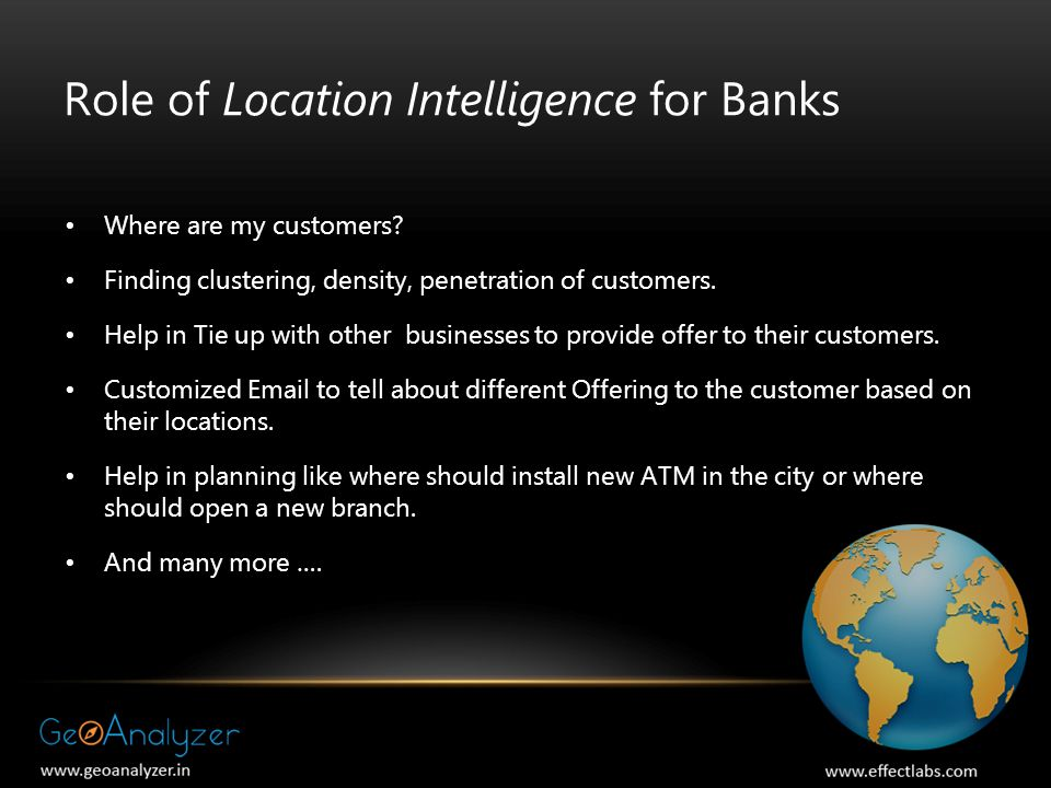 Role of Location Intelligence for Banks Where are my customers? Finding clustering, density, penetration of customers. Help in Tie up with other busin