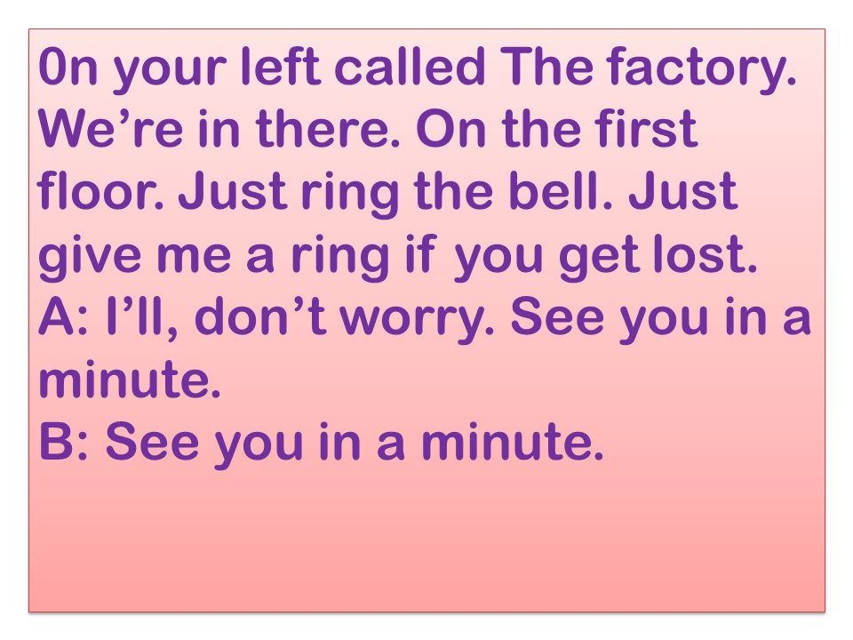 0n your left called The factory. We're in there. On the first floor. Just ring the bell. Just give me a ring if you get lost. A: I'll, don't worry. Se