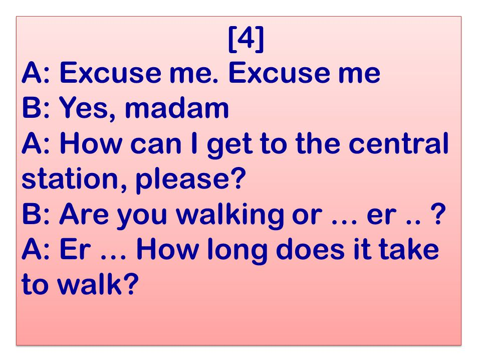 [4] A: Excuse me. Excuse me B: Yes, madam A: How can I get to the central station, please? B: Are you walking or … er.. ? A: Er … How long does it tak