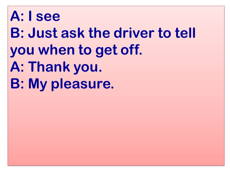 A: I see B: Just ask the driver to tell you when to get off. A: Thank you. B: My pleasure.