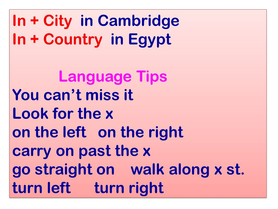 In + City in Cambridge In + Country in Egypt Language Tips You can't miss it Look for the x on the left on the right carry on past the x go straight o