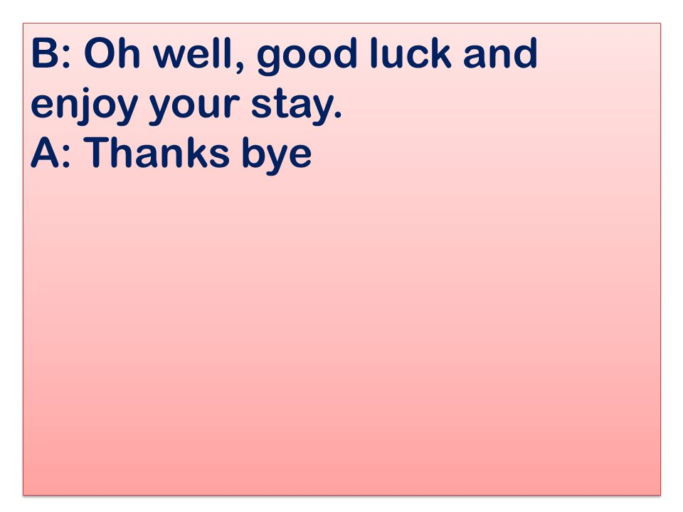 B: Oh well, good luck and enjoy your stay. A: Thanks bye