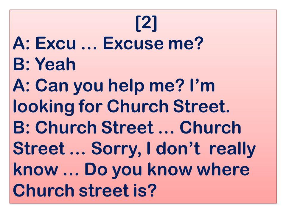 [2] A: Excu … Excuse me? B: Yeah A: Can you help me? I'm looking for Church Street. B: Church Street … Church Street … Sorry, I don't really know … Do