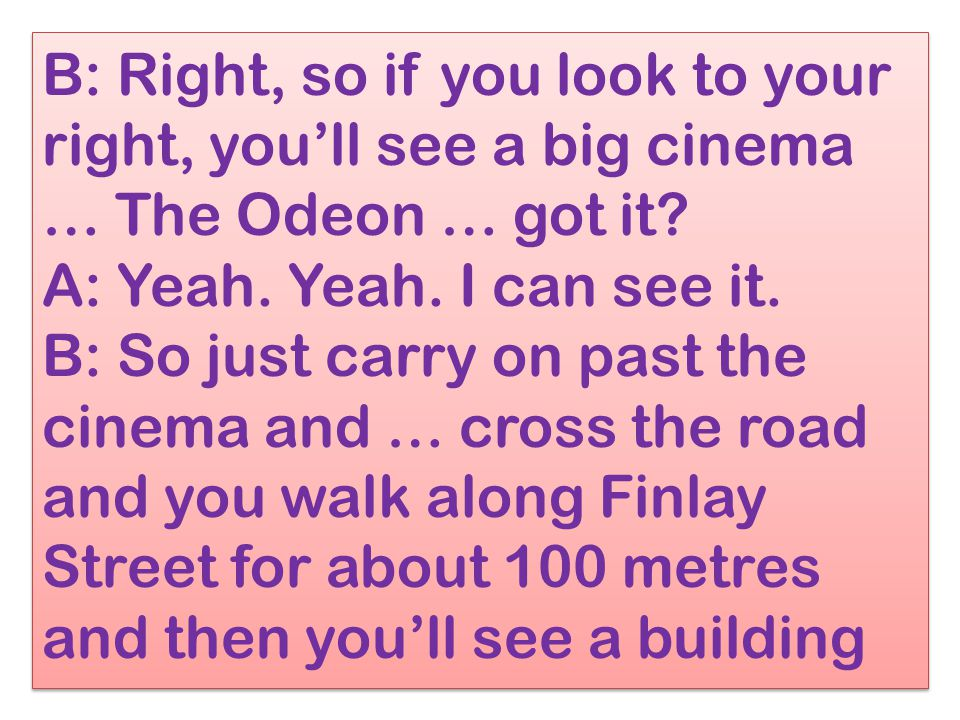 B: Right, so if you look to your right, you'll see a big cinema … The Odeon … got it? A: Yeah. Yeah. I can see it. B: So just carry on past the cinema
