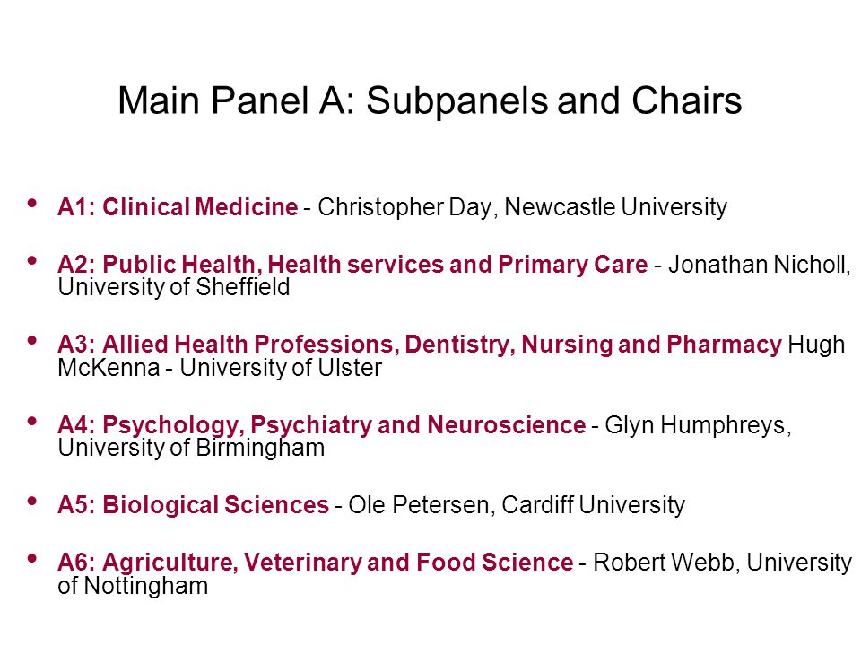 Main Panel A: Subpanels and Chairs A1: Clinical Medicine - Christopher Day, Newcastle University A2: Public Health, Health services and Primary Care - Jonathan Nicholl, University of Sheffield A3: Allied Health Professions, Dentistry, Nursing and Pharmacy Hugh McKenna - University of Ulster A4: Psychology, Psychiatry and Neuroscience - Glyn Humphreys, University of Birmingham A5: Biological Sciences - Ole Petersen, Cardiff University A6: Agriculture, Veterinary and Food Science - Robert Webb, University of Nottingham