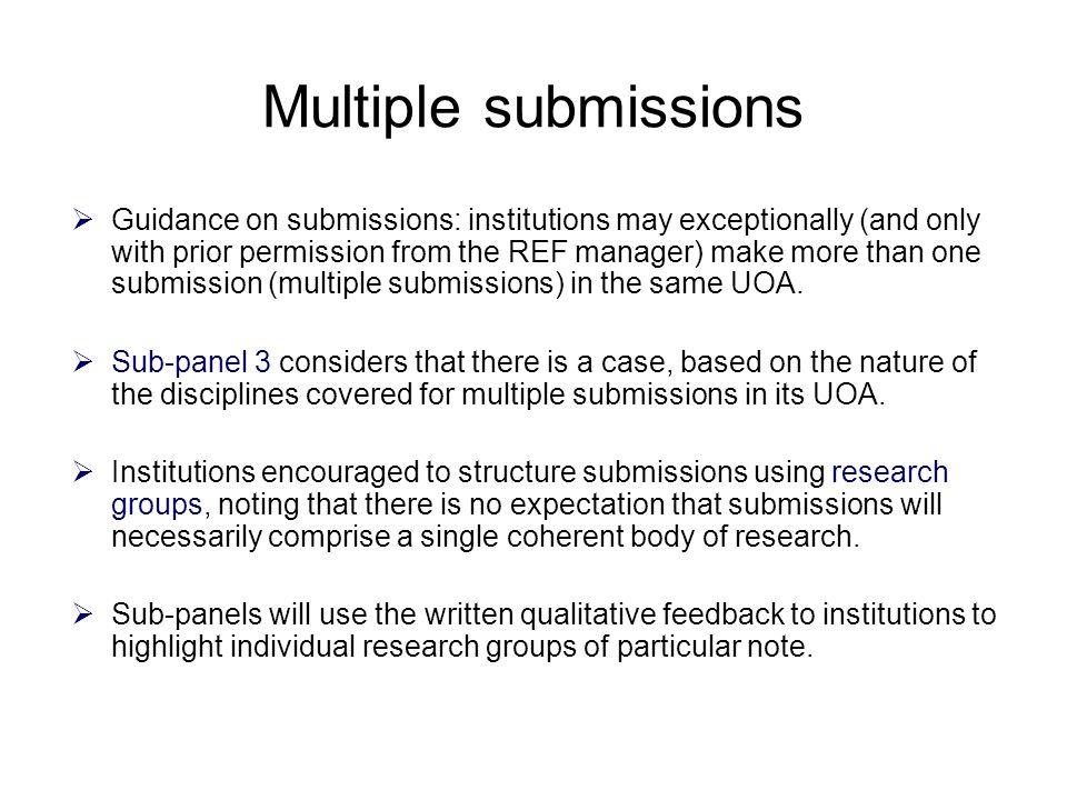 Multiple submissions  Guidance on submissions: institutions may exceptionally (and only with prior permission from the REF manager) make more than one submission (multiple submissions) in the same UOA.