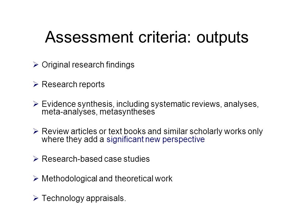 Assessment criteria: outputs  Original research findings  Research reports  Evidence synthesis, including systematic reviews, analyses, meta-analyses, metasyntheses  Review articles or text books and similar scholarly works only where they add a significant new perspective  Research-based case studies  Methodological and theoretical work  Technology appraisals.