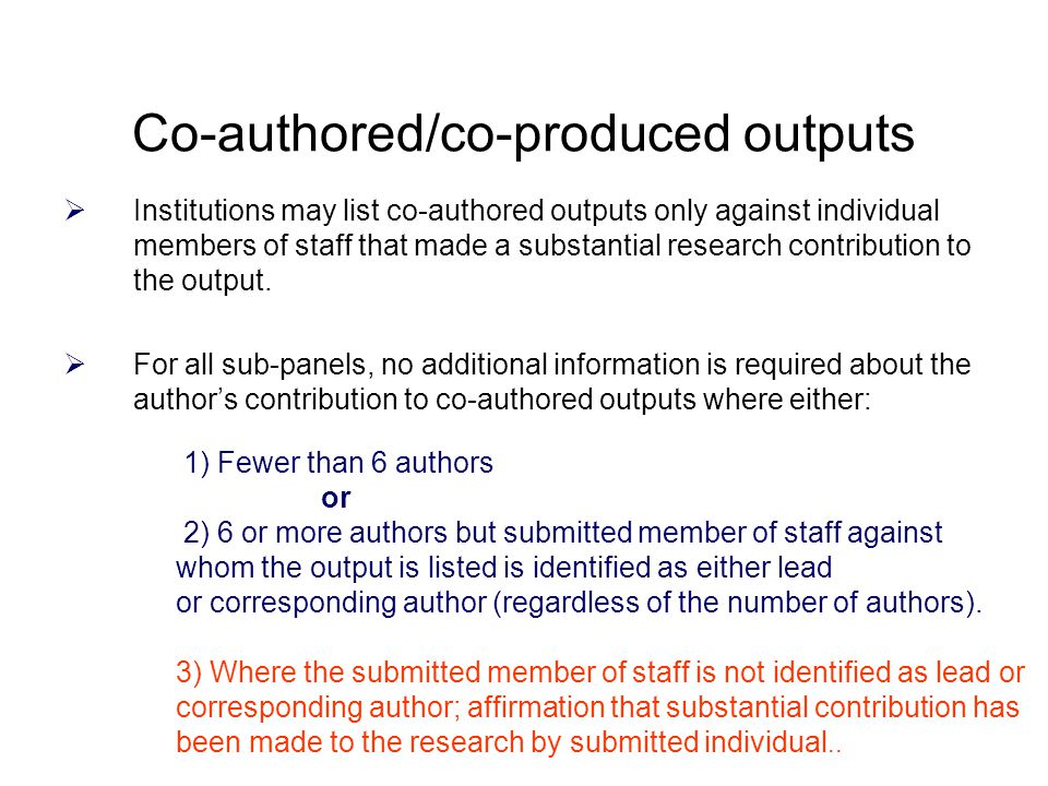 Co-authored/co-produced outputs  Institutions may list co-authored outputs only against individual members of staff that made a substantial research contribution to the output.