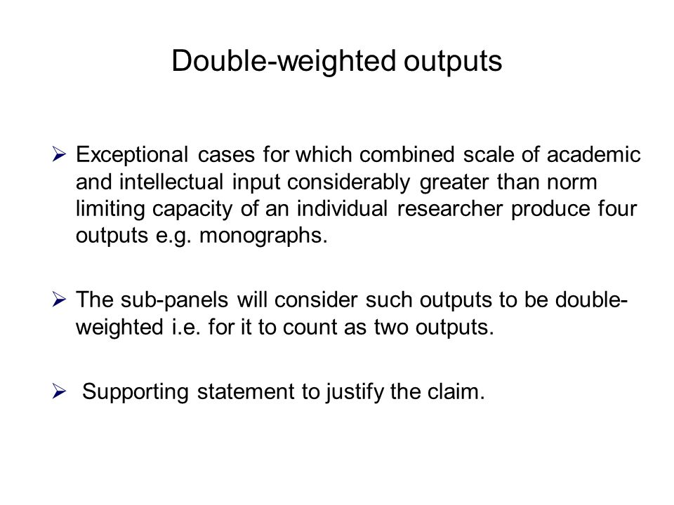 Double-weighted outputs  Exceptional cases for which combined scale of academic and intellectual input considerably greater than norm limiting capacity of an individual researcher produce four outputs e.g.