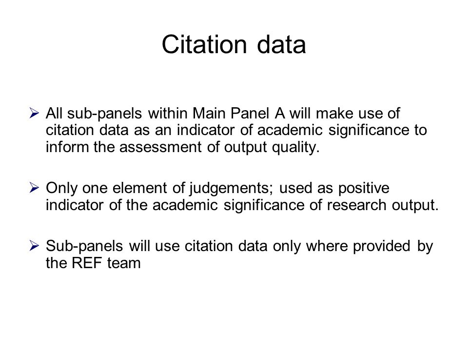 Citation data  All sub-panels within Main Panel A will make use of citation data as an indicator of academic significance to inform the assessment of output quality.