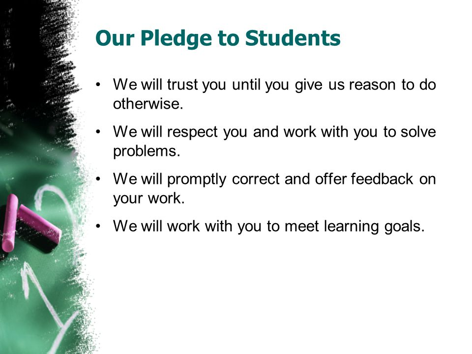 Our Pledge to Students We will trust you until you give us reason to do otherwise. We will respect you and work with you to solve problems. We will pr