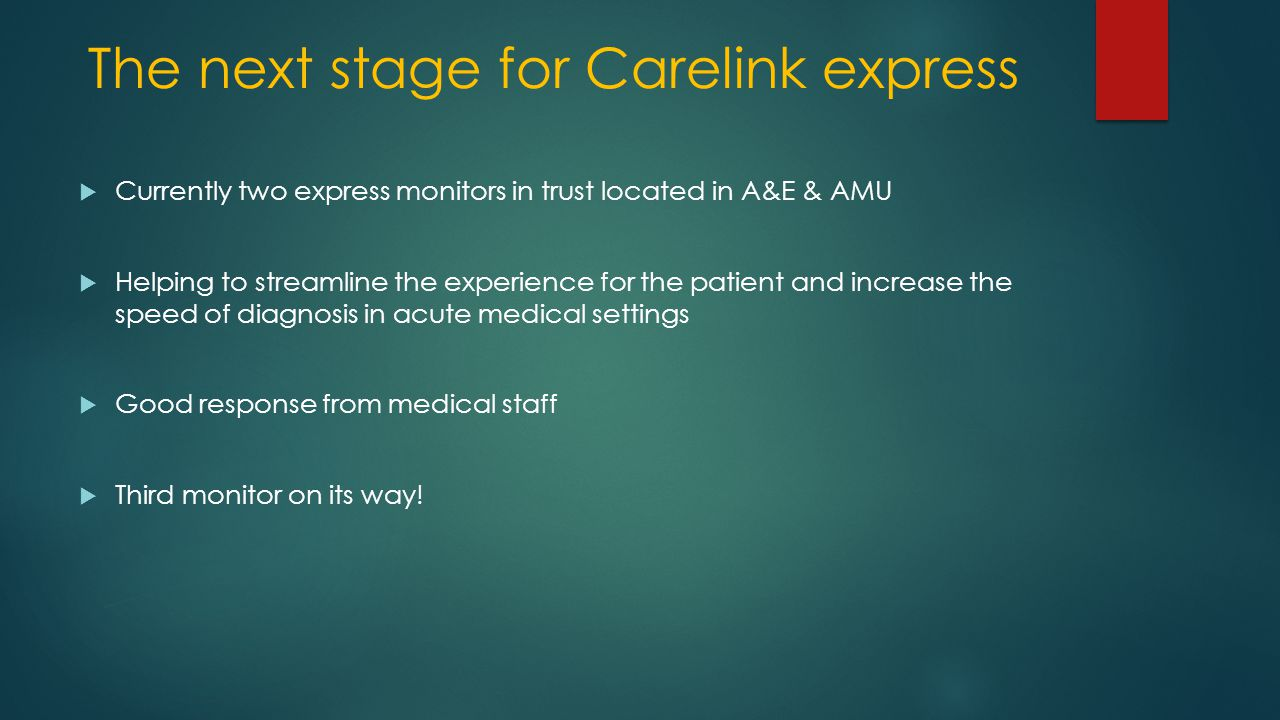 The next stage for Carelink express  Currently two express monitors in trust located in A&E & AMU  Helping to streamline the experience for the patient and increase the speed of diagnosis in acute medical settings  Good response from medical staff  Third monitor on its way!