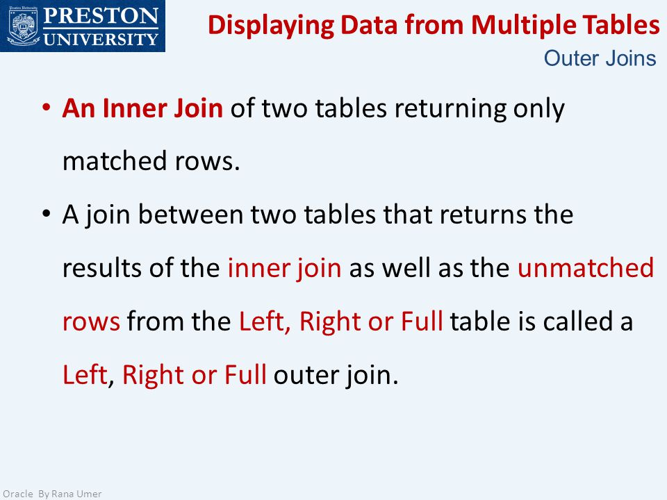 Displaying Data from Multiple Tables Oracle By Rana Umer Outer Joins An Inner Join of two tables returning only matched rows. A join between two table