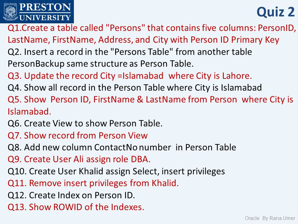 Quiz 2 Q1.Create a table called Persons that contains five columns: PersonID, LastName, FirstName, Address, and City with Person ID Primary Key Q2.