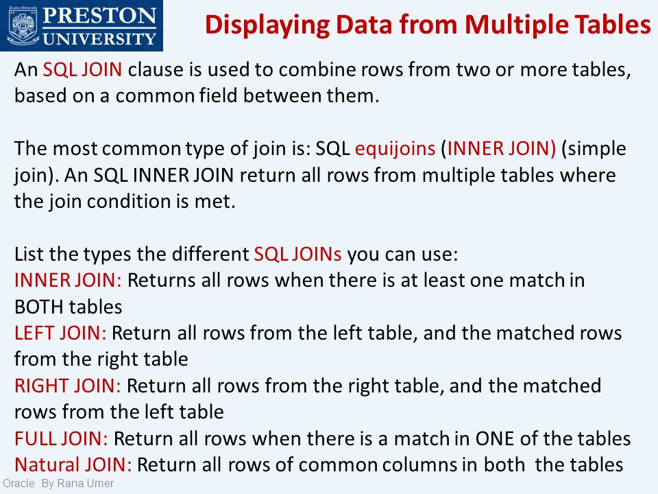 Displaying Data from Multiple Tables Oracle By Rana Umer An SQL JOIN clause is used to combine rows from two or more tables, based on a common field between them.