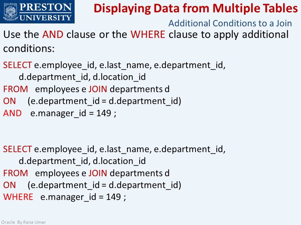 Displaying Data from Multiple Tables Oracle By Rana Umer SELECT e.employee_id, e.last_name, e.department_id, d.department_id, d.location_id FROM employees e JOIN departments d ON (e.department_id = d.department_id) AND e.manager_id = 149 ; SELECT e.employee_id, e.last_name, e.department_id, d.department_id, d.location_id FROM employees e JOIN departments d ON (e.department_id = d.department_id) WHERE e.manager_id = 149 ; Use the AND clause or the WHERE clause to apply additional conditions: Additional Conditions to a Join
