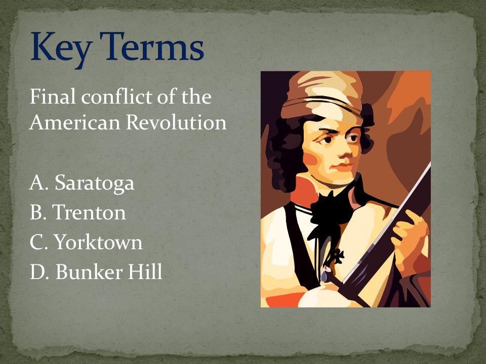 Final conflict of the American Revolution A. Saratoga B. Trenton C. Yorktown D. Bunker Hill