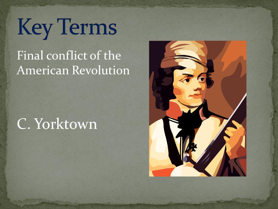Final conflict of the American Revolution C. Yorktown