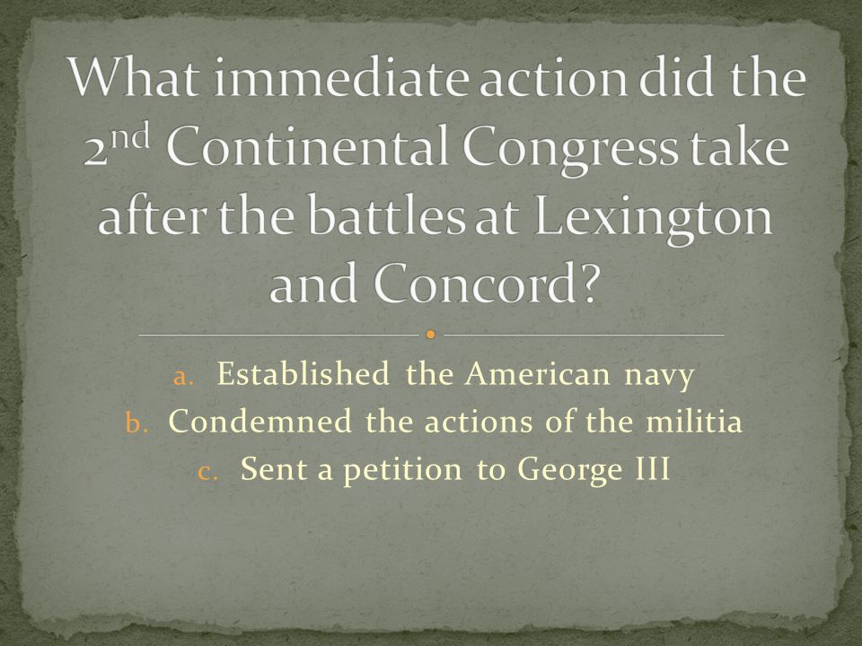 a. Established the American navy b. Condemned the actions of the militia c. Sent a petition to George III