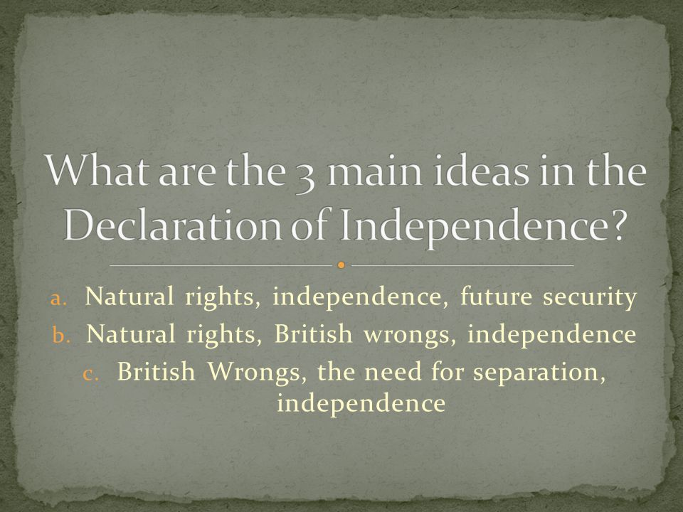 a. Natural rights, independence, future security b. Natural rights, British wrongs, independence c. British Wrongs, the need for separation, independe