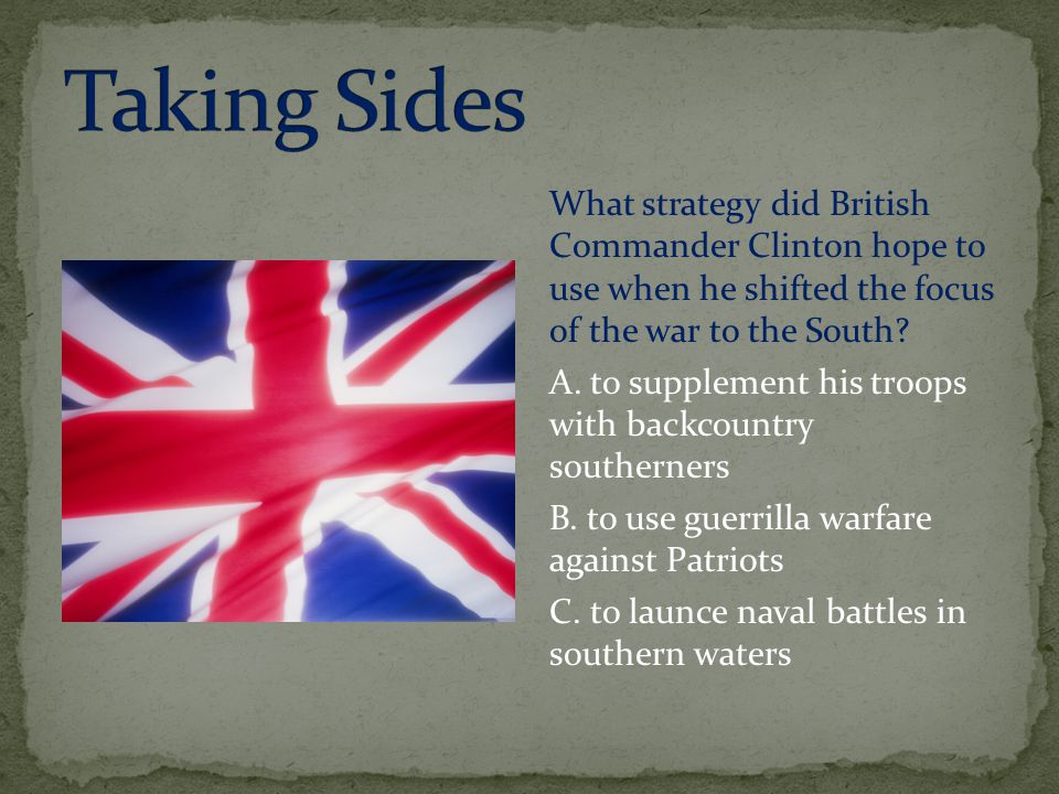 What strategy did British Commander Clinton hope to use when he shifted the focus of the war to the South? A. to supplement his troops with backcountr