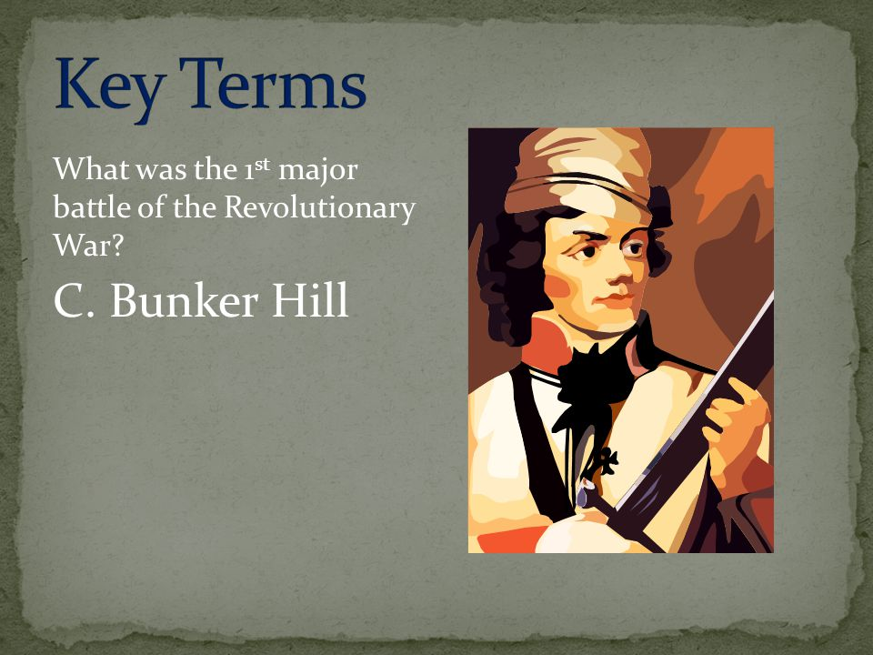 What was the 1 st major battle of the Revolutionary War? C. Bunker Hill