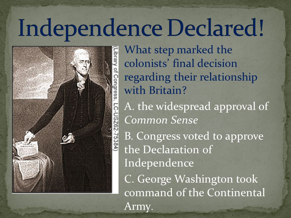 What step marked the colonists' final decision regarding their relationship with Britain? A. the widespread approval of Common Sense B. Congress voted