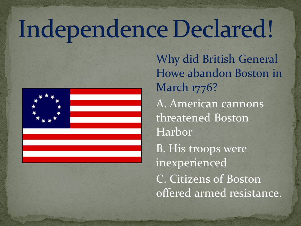Why did British General Howe abandon Boston in March 1776? A. American cannons threatened Boston Harbor B. His troops were inexperienced C. Citizens o