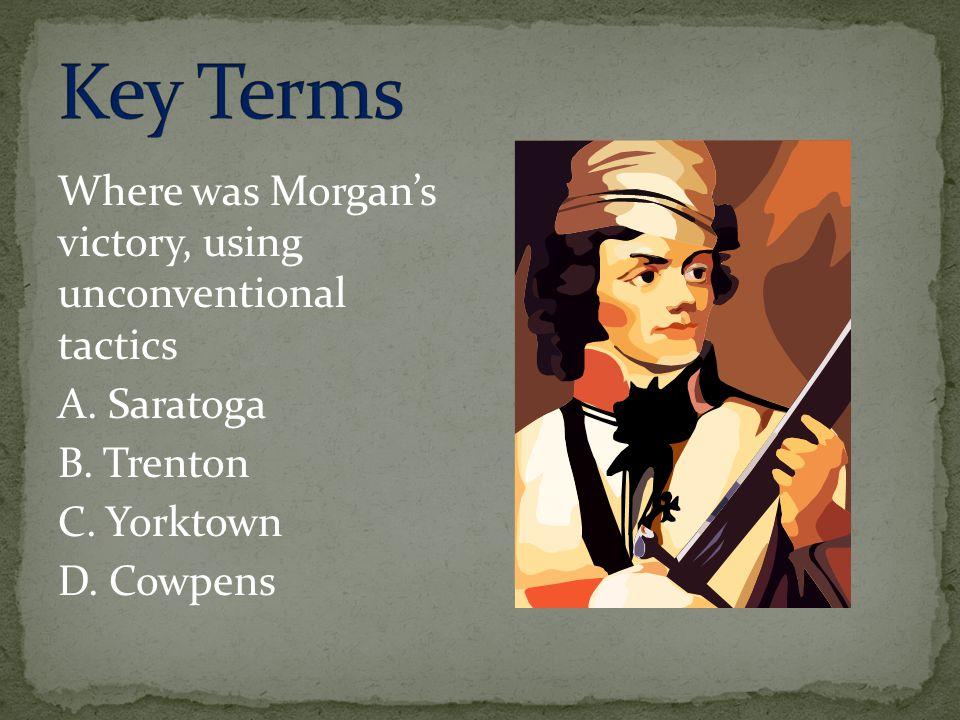 Where was Morgan's victory, using unconventional tactics A. Saratoga B. Trenton C. Yorktown D. Cowpens