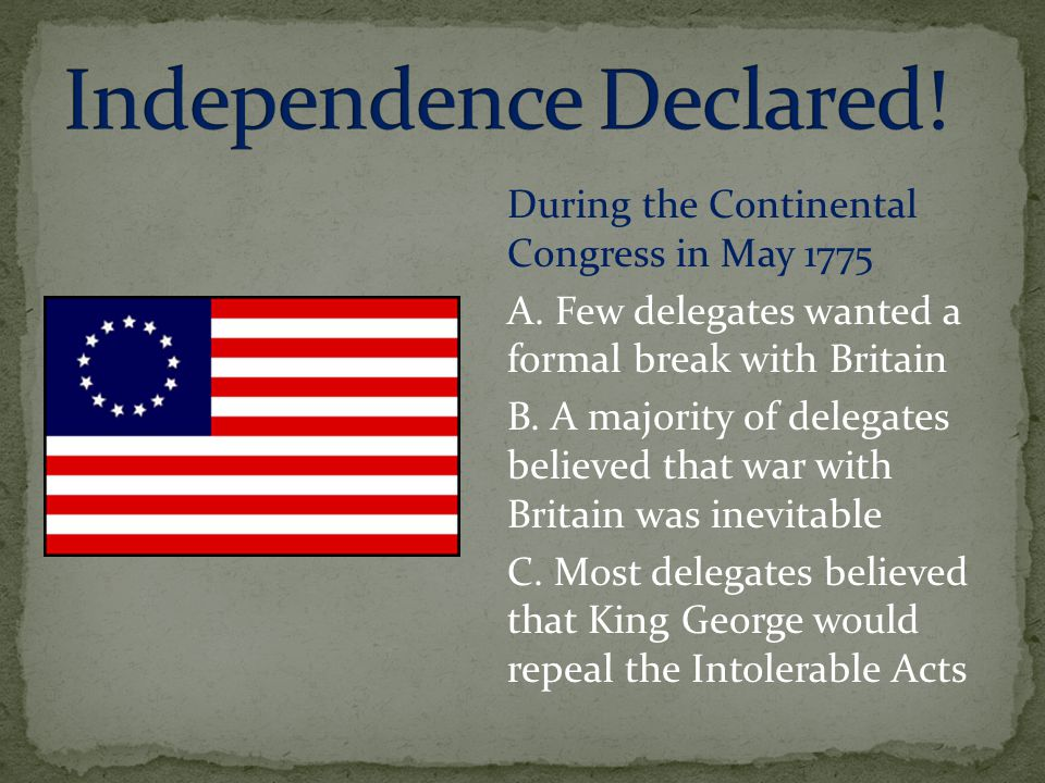 During the Continental Congress in May 1775 A. Few delegates wanted a formal break with Britain B. A majority of delegates believed that war with Brit