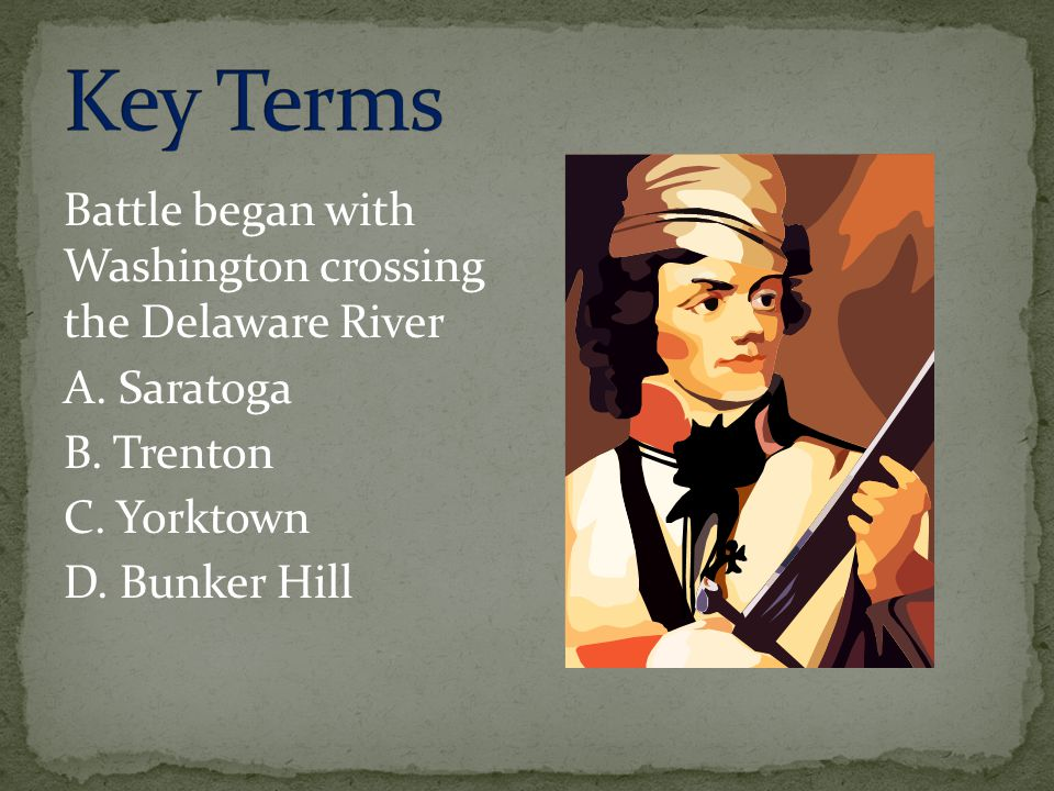 Battle began with Washington crossing the Delaware River A. Saratoga B. Trenton C. Yorktown D. Bunker Hill