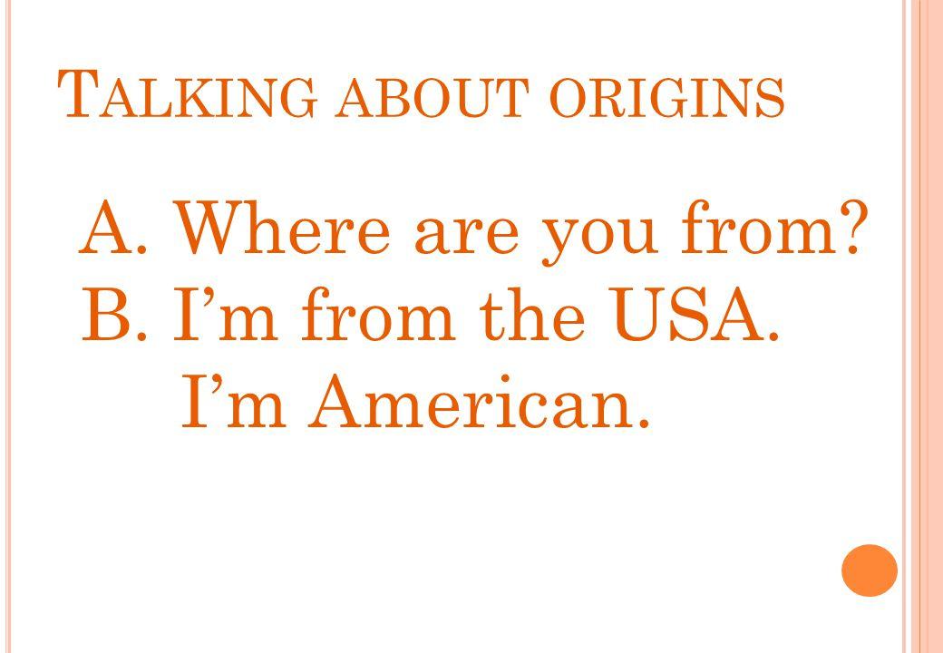 A. Where are you from? B. I'm from the USA. I'm American. T ALKING ABOUT ORIGINS