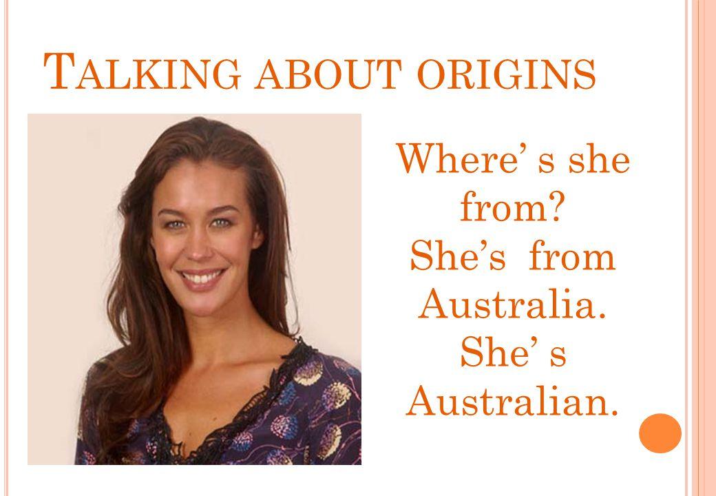 Where' s she from? She's from Australia. She' s Australian. T ALKING ABOUT ORIGINS