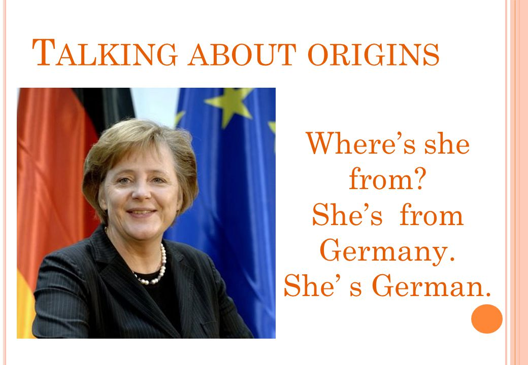 Where's she from? She's from Germany. She' s German. T ALKING ABOUT ORIGINS