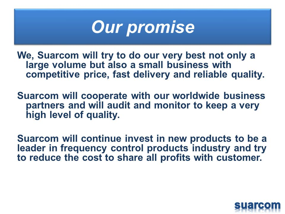 Our promise We, Suarcom will try to do our very best not only a large volume but also a small business with competitive price, fast delivery and relia