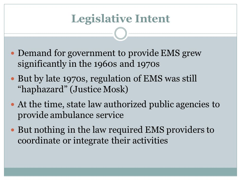 Legislative Intent Demand for government to provide EMS grew significantly in the 1960s and 1970s But by late 1970s, regulation of EMS was still haphazard (Justice Mosk) At the time, state law authorized public agencies to provide ambulance service But nothing in the law required EMS providers to coordinate or integrate their activities