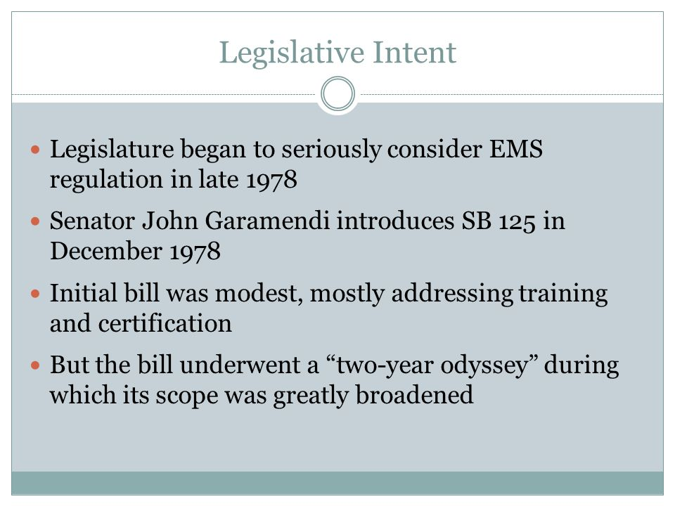Legislative Intent Legislature began to seriously consider EMS regulation in late 1978 Senator John Garamendi introduces SB 125 in December 1978 Initial bill was modest, mostly addressing training and certification But the bill underwent a two-year odyssey during which its scope was greatly broadened