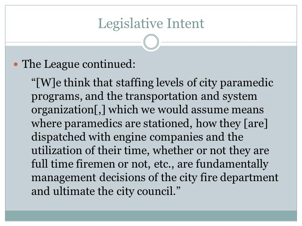 Legislative Intent The League continued: [W]e think that staffing levels of city paramedic programs, and the transportation and system organization[,] which we would assume means where paramedics are stationed, how they [are] dispatched with engine companies and the utilization of their time, whether or not they are full time firemen or not, etc., are fundamentally management decisions of the city fire department and ultimate the city council.
