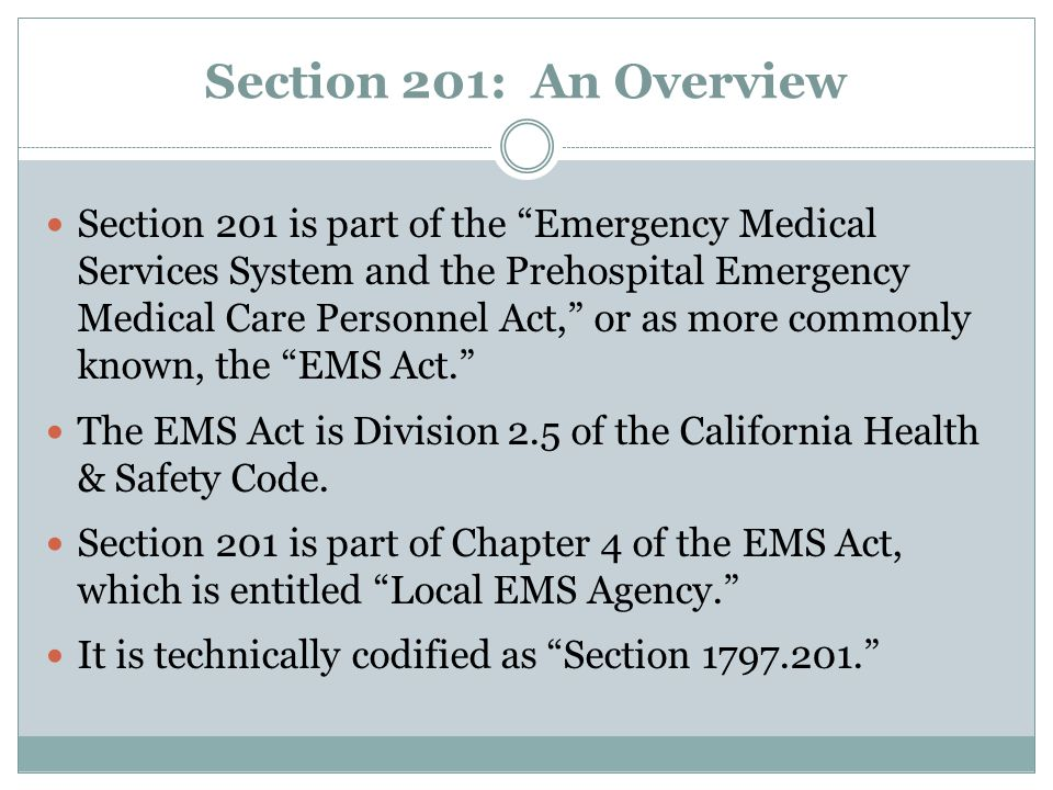 Section 201: An Overview Section 201 is part of the Emergency Medical Services System and the Prehospital Emergency Medical Care Personnel Act, or as more commonly known, the EMS Act. The EMS Act is Division 2.5 of the California Health & Safety Code.