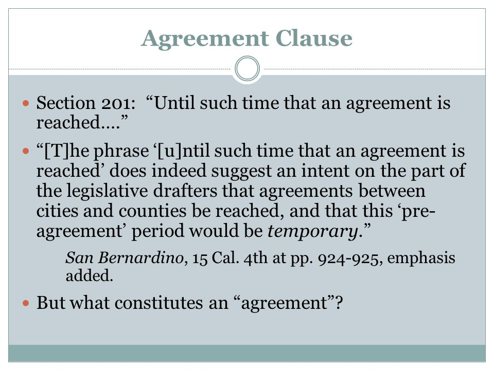 Agreement Clause Section 201: Until such time that an agreement is reached…. [T]he phrase '[u]ntil such time that an agreement is reached' does indeed suggest an intent on the part of the legislative drafters that agreements between cities and counties be reached, and that this 'pre- agreement' period would be temporary. San Bernardino, 15 Cal.