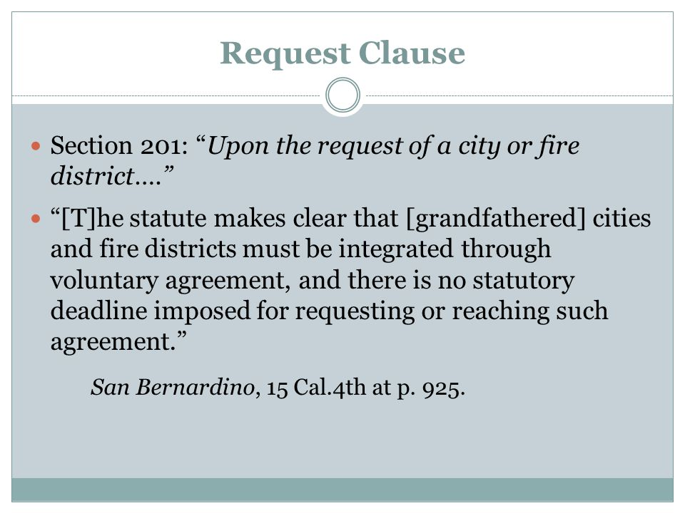 Request Clause Section 201: Upon the request of a city or fire district…. [T]he statute makes clear that [grandfathered] cities and fire districts must be integrated through voluntary agreement, and there is no statutory deadline imposed for requesting or reaching such agreement. San Bernardino, 15 Cal.4th at p.