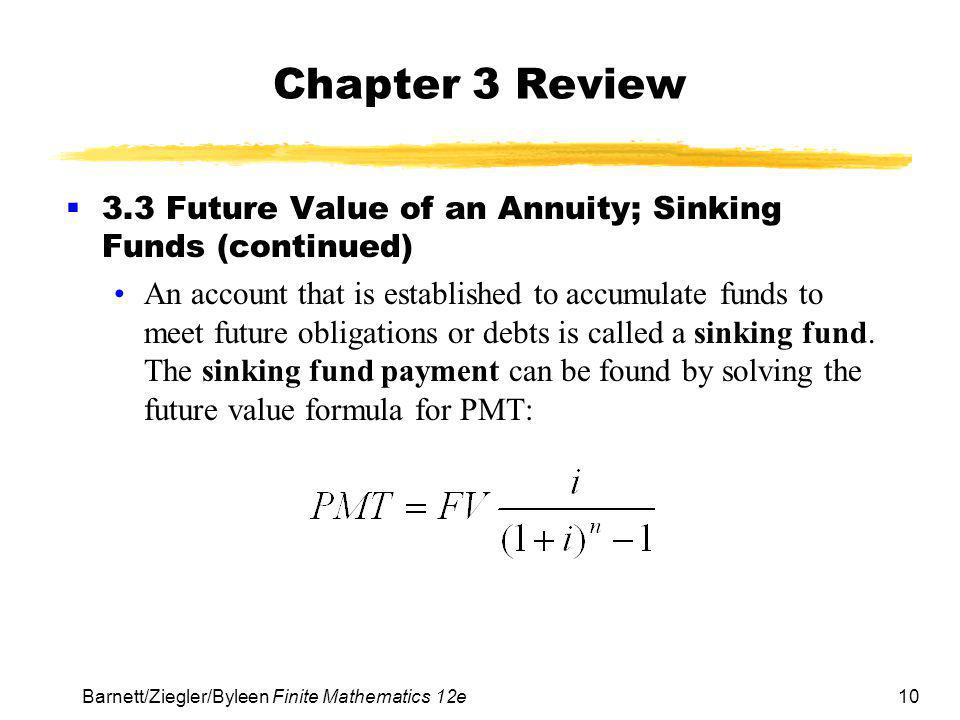 10 Barnett/Ziegler/Byleen Finite Mathematics 12e Chapter 3 Review  3.3 Future Value of an Annuity; Sinking Funds (continued) An account that is established to accumulate funds to meet future obligations or debts is called a sinking fund.