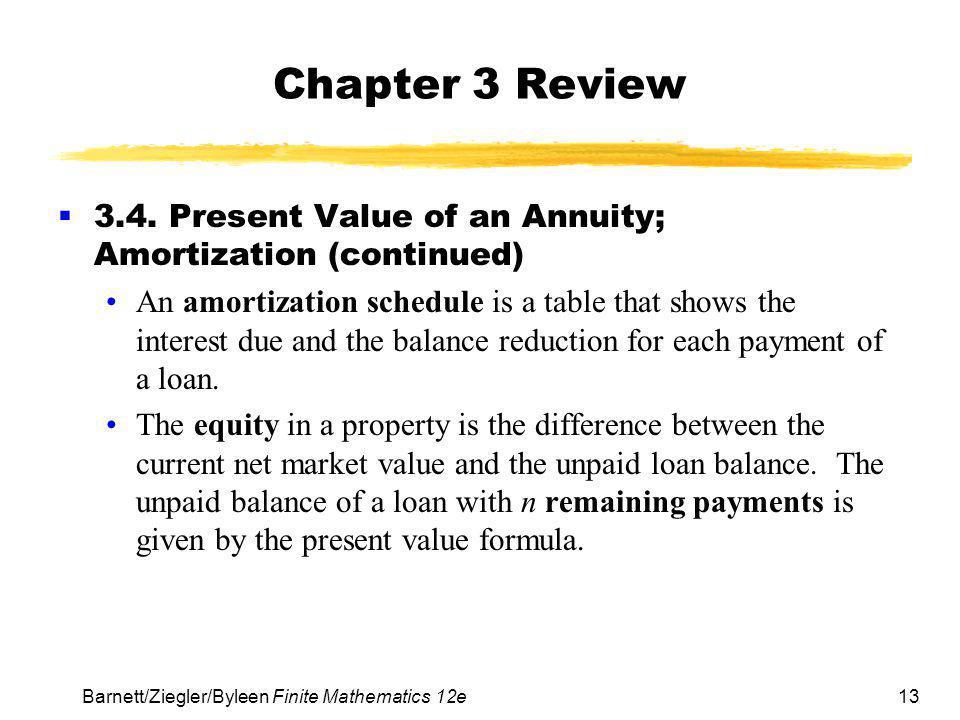 13 Barnett/Ziegler/Byleen Finite Mathematics 12e Chapter 3 Review  3.4. Present Value of an Annuity; Amortization (continued) An amortization schedul