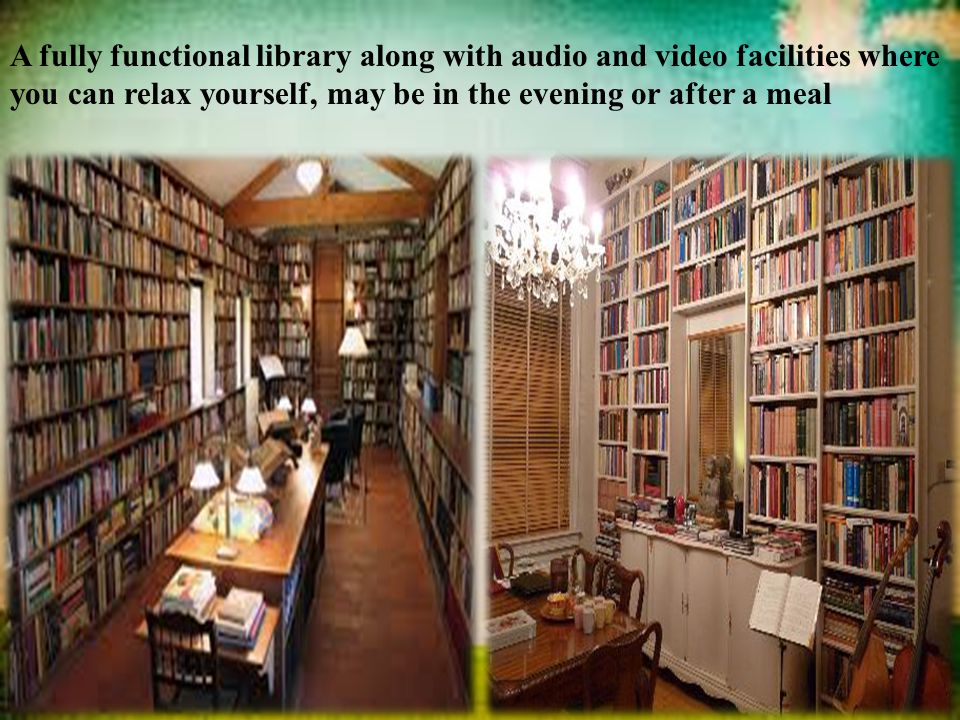 A fully functional library along with audio and video facilities where you can relax yourself, may be in the evening or after a meal