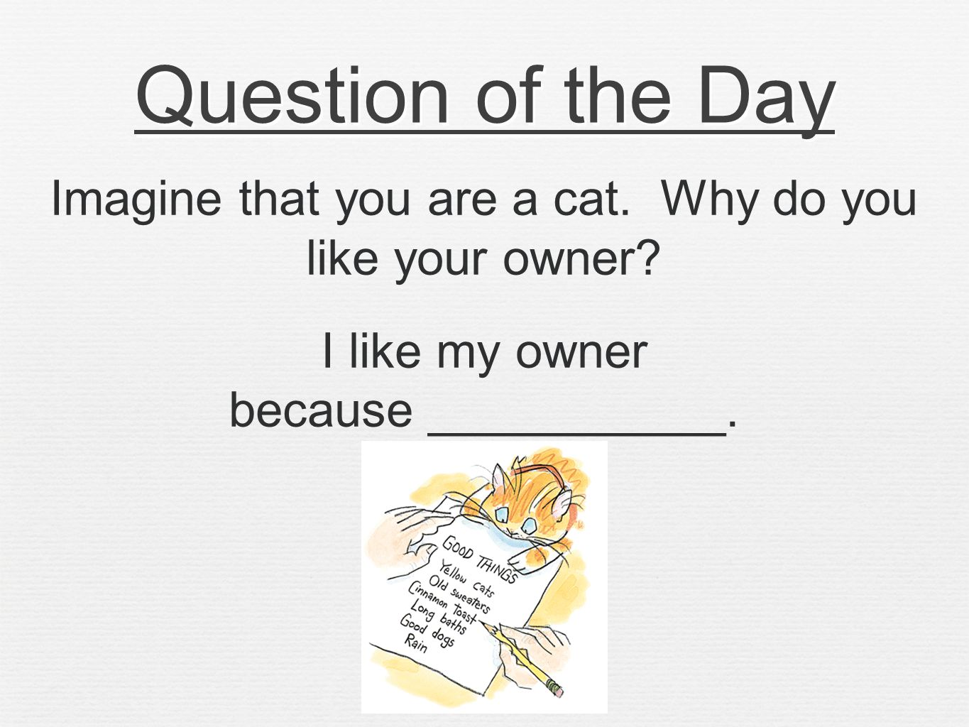 Question of the Day Imagine that you are a cat. Why do you like your owner.