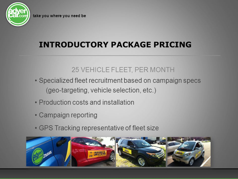 *Rates do not include applicable local sales tax on production costs take you where you need be INTRODUCTORY PACKAGE PRICING 25 VEHICLE FLEET, PER MONTH Specialized fleet recruitment based on campaign specs (geo-targeting, vehicle selection, etc.) Production costs and installation Campaign reporting GPS Tracking representative of fleet size