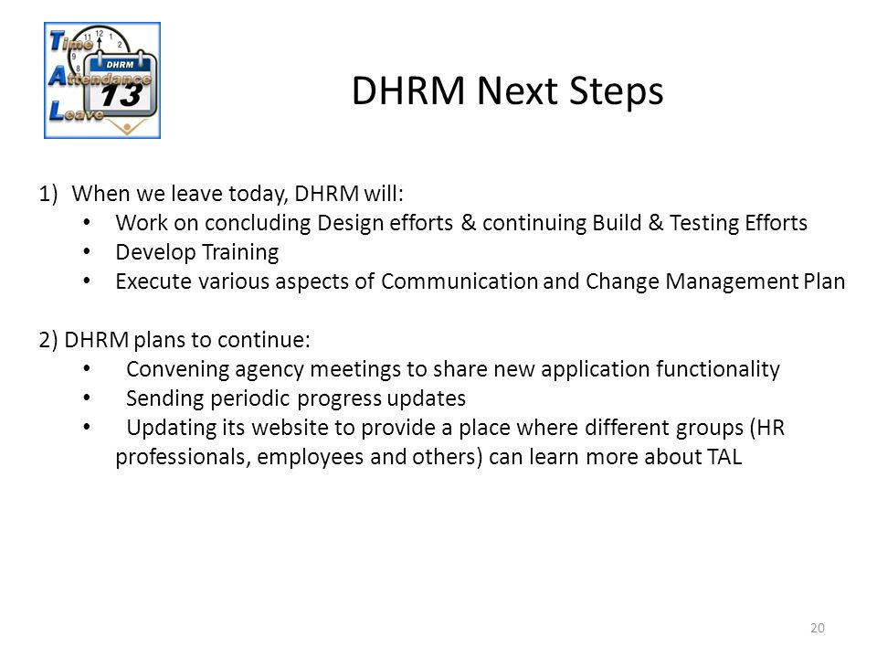 20 DHRM Next Steps 1)When we leave today, DHRM will: Work on concluding Design efforts & continuing Build & Testing Efforts Develop Training Execute v