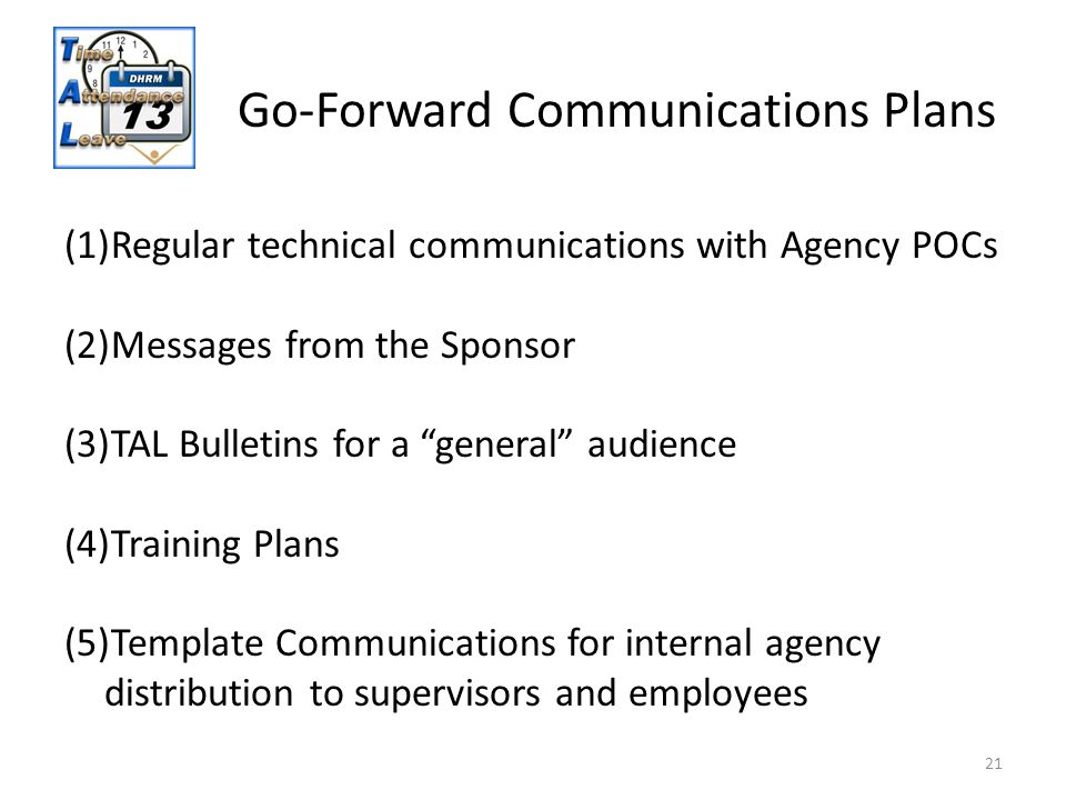 "21 Go-Forward Communications Plans (1)Regular technical communications with Agency POCs (2)Messages from the Sponsor (3)TAL Bulletins for a ""general"""