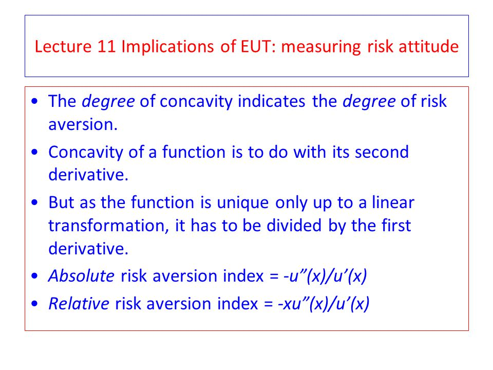 Lecture 11 Implications of EUT: measuring risk attitude The degree of concavity indicates the degree of risk aversion.